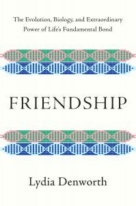 Friendship: The Evolution, Biology, and Extraordinary Power of Life's Fundamental Bond by Lydia Denworth