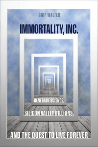 Immortality, Inc.: Renegade Science, Silicon Valley Billions, and the Quest to Live Forever by Chip Walter
