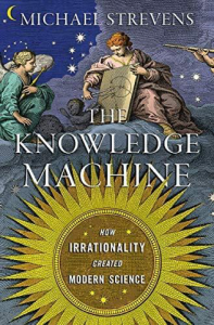 The Knowledge Machine: How Irrationality Created Modern Science by Michael Strevens