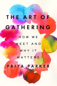 The Art of Gathering: How We Meet and Why It Matters by Priya Parker