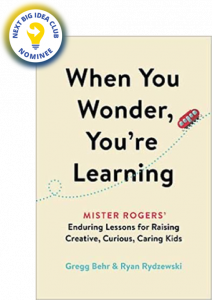 When You Wonder, You're Learning: Mister Rogers' Enduring Lessons for Raising Creative, Curious, Caring Kids by Gregg Behr, Ryan Rydzewski, and Joanne Rogers