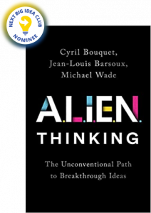 ALIEN Thinking: The Unconventional Path to Breakthrough Ideas by Cyril Bouquet, Jean-Louis Barsoux, and Michael Wade