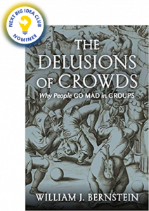 The Delusions Of Crowds: Why People Go Mad in Groups by William J. Bernstein