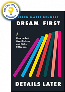 Dream First, Details Later: How to Quit Overthinking and Make It Happen by Ellen Bennett