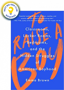 To Raise a Boy: Classrooms, Locker Rooms, Bedrooms, and the Hidden Struggles of American Boyhood by Emma Brown