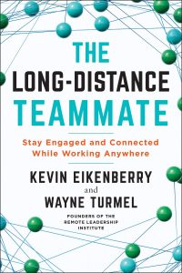The Long-Distance Teammate: Stay Engaged and Connected While Working Anywhere by Kevin Eikenberry and Wayne Turmel