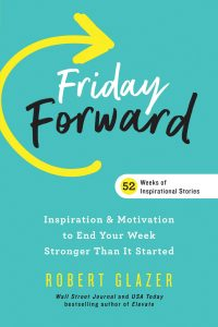 Friday Forward: Inspiration & Motivation to End Your Week Stronger Than It Started by Robert Glazer