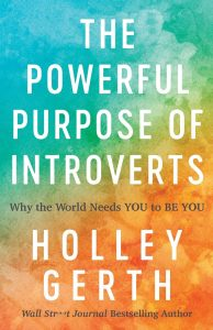 The Powerful Purpose of Introverts: Why the World Needs You to Be You by Holley Gerth