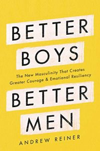 Better Boys, Better Men: The New Masculinity That Creates Greater Courage and Emotional Resiliency by Andrew Reiner