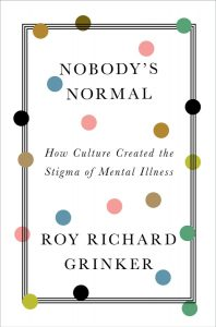 Nobody's Normal: How Culture Created the Stigma of Mental Illness by Roy Richard Grinker