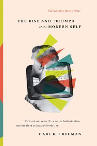 The Rise and Triumph of the Modern Self: Cultural Amnesia, Expressive Individualism, and the Road to Sexual Revolution by Carl R. Trueman
