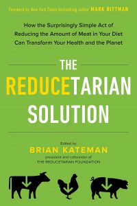 The Reducetarian Solution: How the Surprisingly Simple Act of Reducing the Amount of Meat in Your Diet Can Transform Your Health and the Planet by Brian Kateman