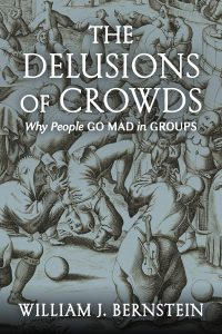The Delusion of Crowds: Why People Go Mad in Groups by William J. Bernstein