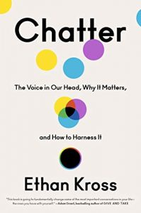 Chatter: The Voice in Our Head, Why It Matters, and How to Harness It by Ethan Kross
