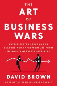 The Art of Business Wars: Battle-Tested Lessons for Leaders and Entrepreneurs from History's Greatest Rivalries by David Brown