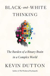 Black-and-White Thinking: The Burden of a Binary Brain in a Complex World by Kevin Dutton
