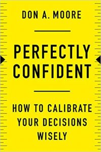 Perfectly Confident: How to Calibrate Your Decisions Wisely by Don A. Moore