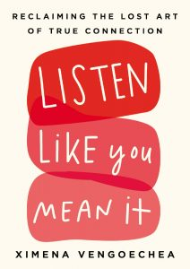 Listen Like You Mean It: Reclaiming the Lost Art of True Connection by Ximena Vengoechea