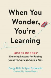 When You Wonder, You're Learning: Mister Rogers' Enduring Lessons for Raising Creative, Curious, Caring Kids by Gregg Behr and Ryan Rydzewski