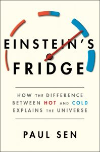 Einstein's Fridge: How the Difference Between Hot and Cold Explains the Universe by Paul Sen