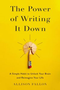 The Power of Writing It Down: A Simple Habit to Unlock Your Brain and Reimagine Your Life by Allison Fallon