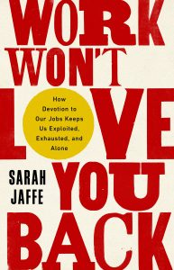 Work Won't Love You Back: How Devotion to Our Jobs Keeps Us Exploited, Exhausted, and Alone by Sarah Jaffe