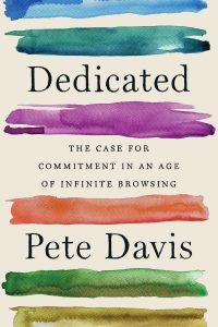 Dedicated: The Case for Commitment in an Age of Infinite Browsing by Pete Davis
