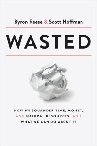 Wasted: How We Squander Time, Money, and Natural Resources-and What We Can Do About It by Byron Reese and Scott Hoffman