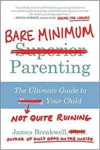 Bare Minimum Parenting: The Ultimate Guide to Not Quite Ruining Your Child by James Breakwell