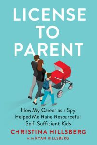 License to Parent: How My Career as a Spy Helped Me Raise Resourceful, Self-Sufficient Kids by Christina Hillsberg and Ryan Hillsberg