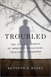 Troubled: The Failed Promise of America's Behavioral Treatment Programs by Kenneth R. Rosen