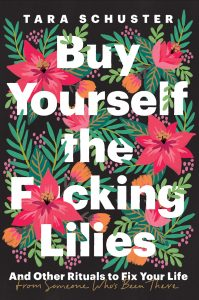 Buy Yourself the F*cking Lilies: And Other Rituals to Fix Your Life, from Someone Who's Been There by Tara Schuster