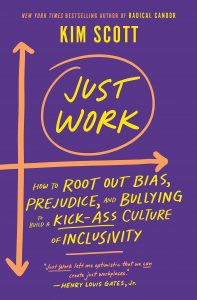 Just Work: How to Root Out Bias, Prejudice, and Bullying to Build a Kick-Ass Culture of Inclusivity by Kim Scott