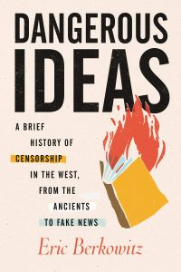 Dangerous Ideas: A Brief History of Censorship in the West, from the Ancients to Fake News by Eric Berkowitz