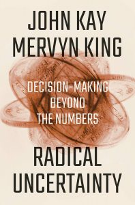 Radical Uncertainty: Decision-Making Beyond the Numbers by John Kay and Mervyn King