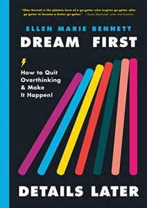 Dream First, Details Later: How to Quit Overthinking & Make It Happen! by Ellen Marie Bennett