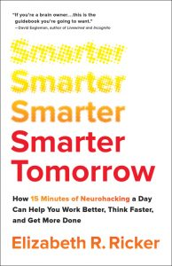 Smarter Tomorrow: How 15 Minutes of Neurohacking a Day Can Help You Work Better, Think Faster, and Get More Done by Elizabeth Ricker
