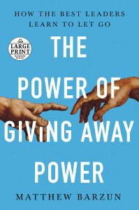 The Power of Giving Away Power: How the Best Leaders Learn to Let Go by Matthew Barzun