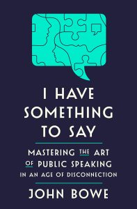 I Have Something to Say: Mastering the Art of Public Speaking in an Age of Disconnection by John Bowe