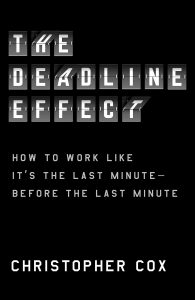 The Deadline Effect: How to Work Like It's the Last Minute―Before the Last Minute by Christopher Cox