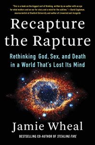 Recapture the Rapture: Rethinking God, Sex, and Death in a World That's Lost Its Mind by Jamie Wheal