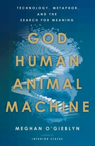 God, Human, Animal, Machine: Technology, Metaphor, and the Search for Meaning by Meghan O'Gieblyn