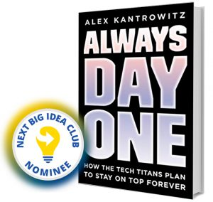 Always Day One: How the Tech Titans Plan to Stay On Top Forever by Alex Kantrowitz Next Big Idea Club Nominee Spring 202