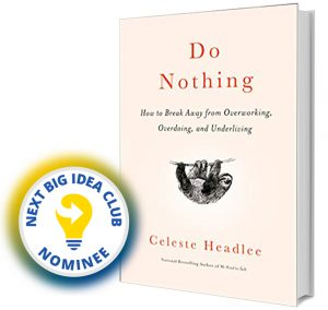 Do Nothing: How to Break Away from Overworking, Overdoing, and Underliving by Celeste Headlee Next Big Idea Club Nominee Spring 2020