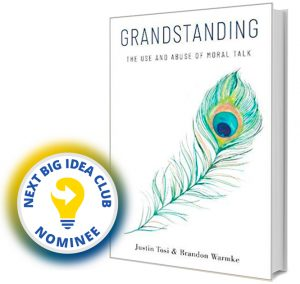 Grandstanding: The Use and Abuse of Moral Talk by Justin Tosi & Brandon Warmke Next Big Idea Club Nominee Spring 2020