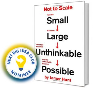 Not to Scale: How the Small Becomes Large, the Large Becomes Unthinkable, and the Unthinkable Becomes Possible by James Hunt Next Big Idea Club Nominee Spring 2020