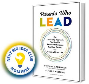 Parents Who Lead: The Leadership Approach You Need to Parent with Purpose, Fuel Your Career, and Create a Richer Life by Stewart D. Friedman & Alyssa F. Westring Next Big Idea Club Nominee Spring 2020