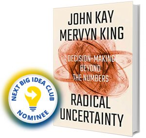 Radical Uncertainty: Decision-Making Beyond the Numbers by John Kay & Mervyn King Next Big Idea Club Nominee Spring 2020
