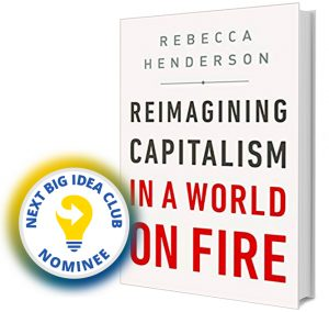 Reimagining Capitalism in a World on Fire by Rebecca Henderson Next Big Idea Club Nominee Spring 2020
