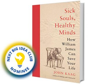 Sick Souls, Healthy Minds: How William James Can Save Your Life by John Kaag Next Big Idea Club Nominee Spring 2020